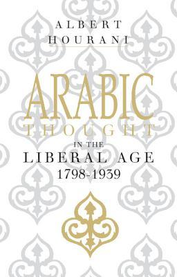 Arabic Thought in the Liberal Age 1798 -1939 by Albert Hourani