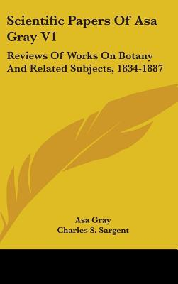 Scientific Papers Of Asa Gray V1: Reviews Of Works On Botany And Related Subjects, 1834-1887