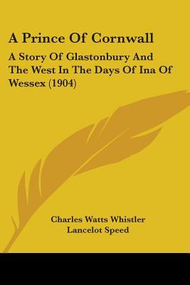 A Prince Of Cornwall: A Story Of Glastonbury And The West In The Days Of Ina Of Wessex (1904)