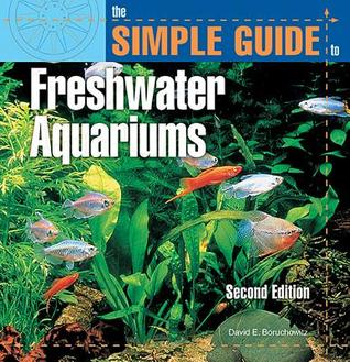 The Simple Guide to Freshwater Aquariums by David E. Boruchowitz