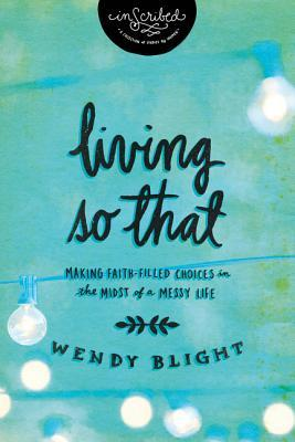 Living So That: Making Faith-Filled Choices in the Midst of a Messy Life (InScribed)