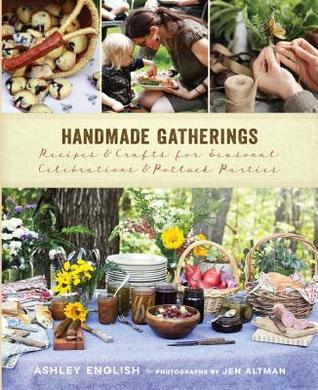 Handmade Gatherings: Recipes and Crafts for Seasonal Celebrations and Potluck Parties