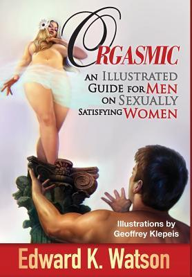 Orgasmic: An Illustrated Guide for Men on Sexually Satisfying Women
