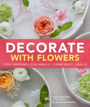 Decorate With Flowers: Gorgeous Arrangements, Creative Displays, and DIY Projects for Styling Your Home with Plants and Flowers