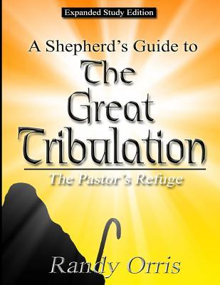 A Shepherd's Guide to the Great Tribulation: The Pastor's Refuge: Expanded Study Edition
