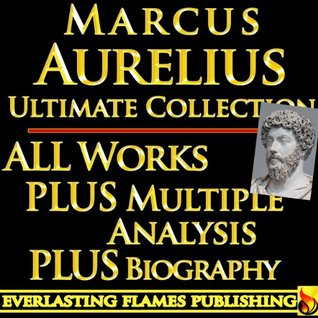 MARCUS AURELIUS ANTONIUS ANTONINUS ULTIMATE COLLECTION - Meditations, Teachings, Stoic Philosophy, Quote from the Legendary Leader - PLUS BIOGRAPHY and INTERPRETATION and STOICISM ANALYSIS