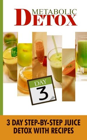 Metabolic Detox: 3 Day Step-By-Step Juice Detox With Recipes