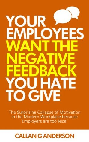 Your Employees Want the Negative Feedback You Hate To Give: The surprising collapse of motivation in the modern workplace because employers are too nice