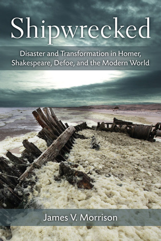 Shipwrecked: Disaster and Transformation in Homer, Shakespeare, Defoe, and the Modern World