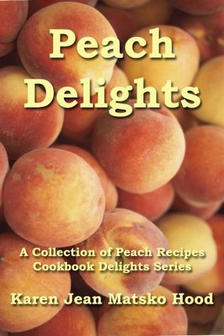 Peach Delights Cookbook A Collection Of Peach Recipes
