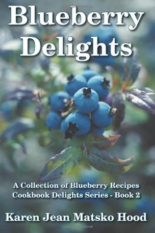 Blueberry Delights Cookbook: A Collection of Blueberry Recipes (Cookbook Delights Series, #2)