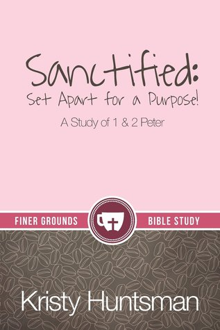 Sanctified: Set Apart for a Purpose, A Study of 1 & 2 Peter