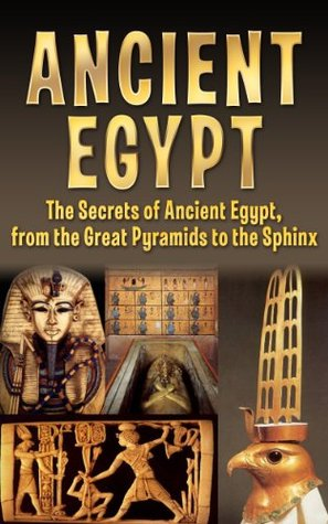 Ancient Egypt: The Secrets of Ancient Egypt, from the Great Pyramids to the Sphinx
