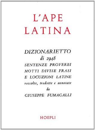 L'ape latina: Dizionarietto di 2948 sentenze, proverbi, motti, divise, frasi e locuzioni latine
