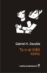 Tu n-ai trait nimic by Gabriel H. Decuble