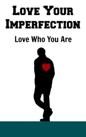 Love your Imperfections: Love Who You Are Like Your Life Depends On It