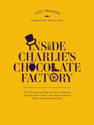 Inside Charlie's Chocolate Factory: The Complete Story of Willy Wonka, the Golden Ticket, and Roald Dahl's Most Famous Creation.