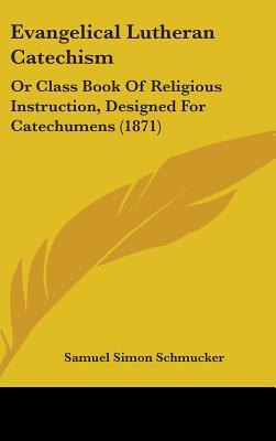 Evangelical Lutheran Catechism: Or Class Book of Religious Instruction, Designed for Catechumens (1871)
