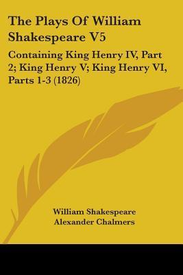 King Henry IV, Part 2; King Henry V; King Henry VI, Parts 1-3 (The Plays of William Shakespeare V5)