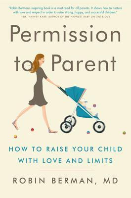 Permission to Parent: How to Raise Your Child with Love and Limits