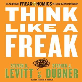 Think Like a Freak: How to Solve Problems, win Fights and Be a Slightly Better Person