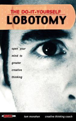 The do it yourself lobotomy open your mind to greater creative the do it yourself lobotomy open your mind to greater creative thinking by tom monahan solutioingenieria Image collections