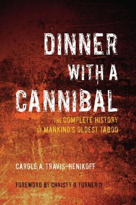 Dinner with a Cannibal: The Complete History of Mankind's Oldest Taboo