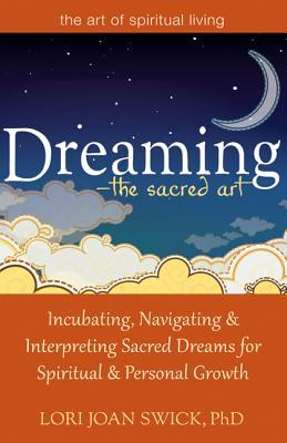 Dreaming - The Sacred Art: Incubating, Navigating & Interpreting Sacred Dreams for Spiritual & Personal Growth