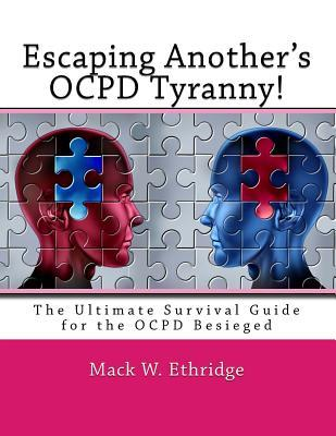 Escaping Another's OCPD Tyranny!: The Ultimate Survival Guide for the OCPD Besieged
