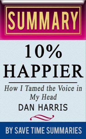 10% Happier: How I Tamed the Voice in My Head, Reduced Stress Without Losing My Edge, and Found Self-Help That Actually Works (A True Story) by Dan Harris -- Summary, Review & Analysis