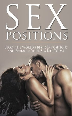Sex Positions: Learn the World's Best Sex Positions and Enhance your Sex Life Today (Sex Positions Photography, Sex Positions to Get Pregnant, Sex Position Free Books, Sex Positions with Pictures)
