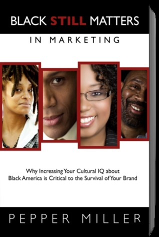 Black Still Matters in Marketing: Why Increasing Your Cultural IQ about Black America is Critical to Your Business and Your Brand