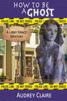 How to be a Ghost (Libby Grace Mystery #1)