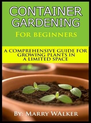 Container Gardening For Beginners : A Comprehensive Guide For Growing Plants In A Limited Space