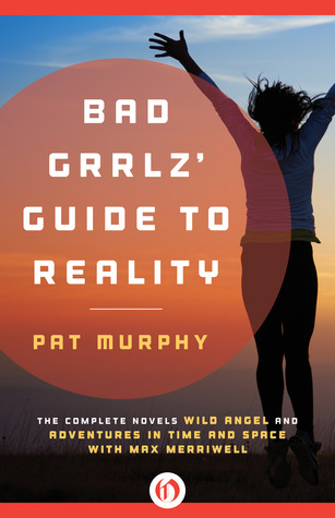 Bad Grrlz' Guide to Reality: Wild Angel and Adventures in Time and Space with Max Merriwell: The Complete Novels
