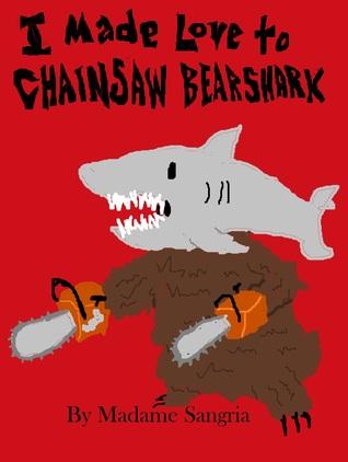 I Made Love to Chainsaw Bearshark