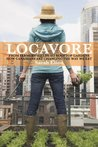 Locavore: From Farmers' Fields to Rooftop Gardens - How Canadians Are Changing the Way We Eat