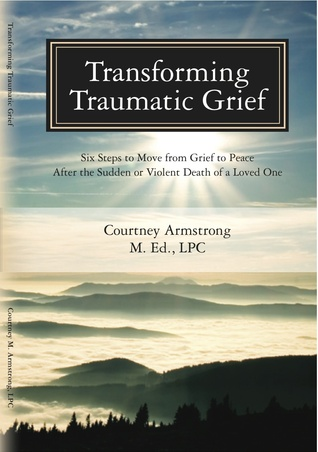 Transforming Traumatic Grief: Six Steps to Move From Grief to Peace After the Sudden or Violent Death of a Loved One