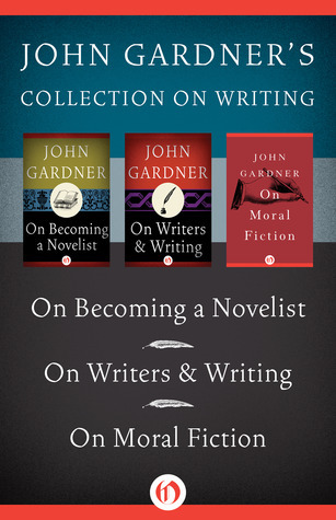 John Gardner on Writing: On Becoming a Novelist, On Writers  Writing, and On Moral Fiction