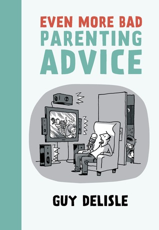 Even More Bad Parenting Advice by Guy Delisle