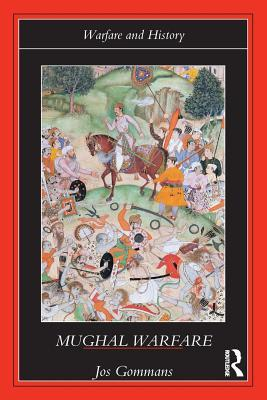 Mughal Warfare: Indian Frontiers and Highroads to Empire 1500-1700