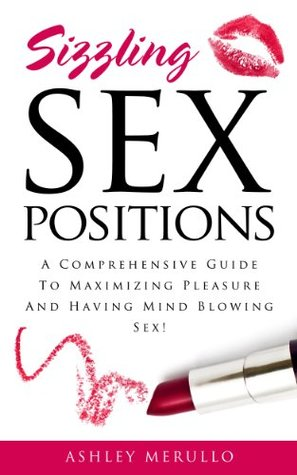 Sizzling Sex Positions: A Comprehensive Guide To Maximizing Pleasure And Having Mind Blowing Sex!