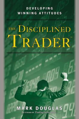 The Disciplined Trader: Developing Winning Attitudes by Mark Douglas