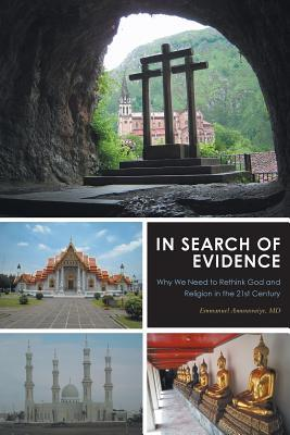 In Search of Evidence: Why We Need to Rethink God and Religion in the 21st Century