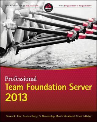 Professional Team Foundation Server 2013 por Steven St. Jean, Damian Brady, Ed Blankenship, Martin Woodward, Grant Holliday, Anthony Borton, Edward    Thomson