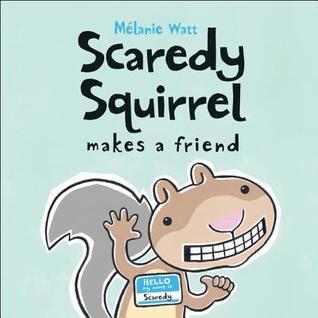 Scaredy Squirrel Makes a Friend by Mélanie Watt