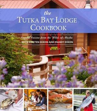 The Tutka Bay Lodge Cookbook: Coastal Cuisine from the Wilds of Alaska