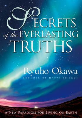 Secrets of the Everlasting Truths: A New Paradigm for Living on Earth
