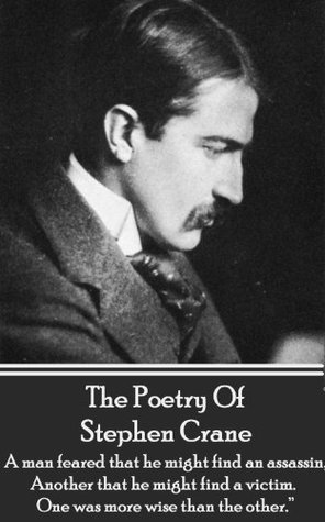 "The Poetry Of Stephen Crane: ""A man feared that he might find an assassin; Another that he might find a victim. One was more wise than the other."""