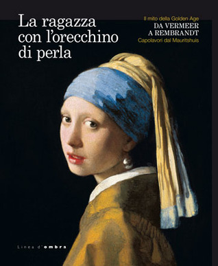 La ragazza con l'orecchino di perla: Il mito della Golden Age da Vermeer a Rembrandt. Capolavori dal Mauritshuis